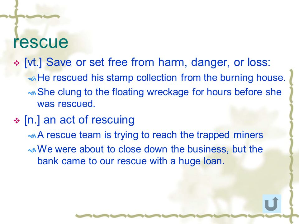rescue [vt.] Save or set free from harm, danger, or loss: